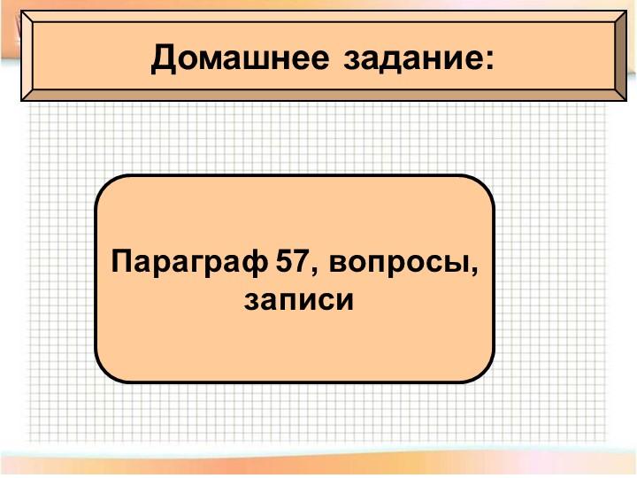 Домашнее задание:Параграф 57, вопросы, записи