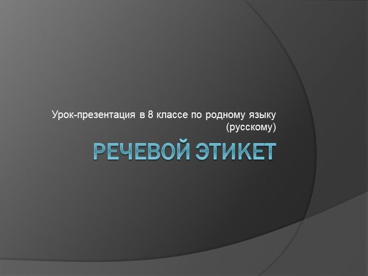 Речевой этикетУрок-презентация в 8 классе по родному языку (русскому)