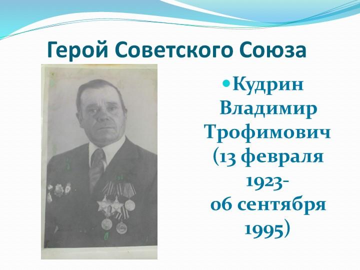 Герой Советского СоюзаКудрин Владимир Трофимович(13 февраля 1923-06 се...