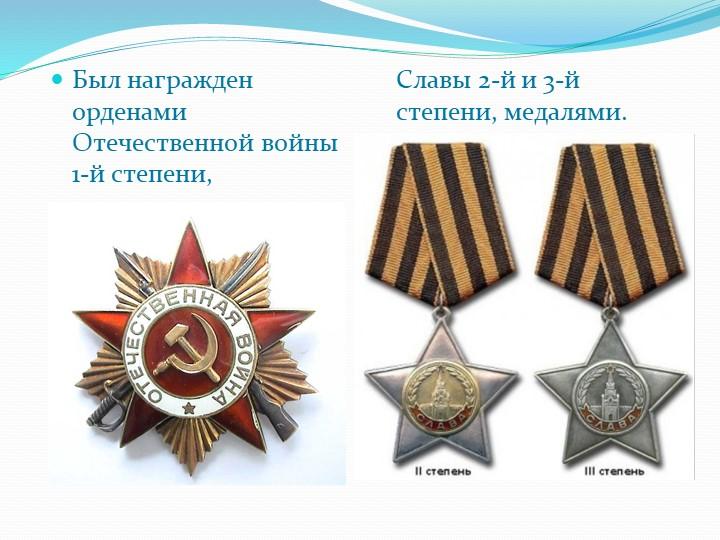Был награжден орденами Отечественной войны 1-й степени,Славы 2-й и 3-й степе...