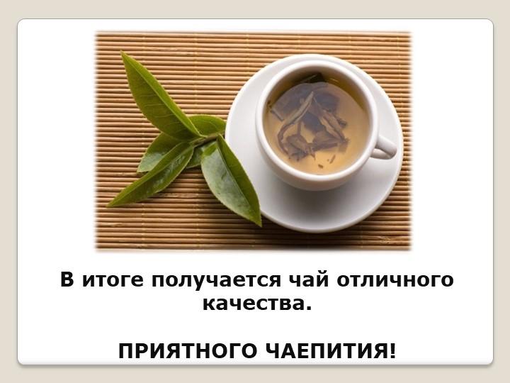 В итоге получается чай отличного качества.ПРИЯТНОГО ЧАЕПИТИЯ!