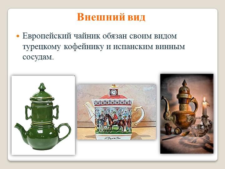 Внешний видЕвропейский чайник обязан своим видом турецкому кофейнику и испанс...
