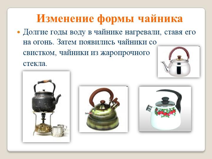 Изменение формы чайникаДолгие годы воду в чайнике нагревали, ставя его на ого...
