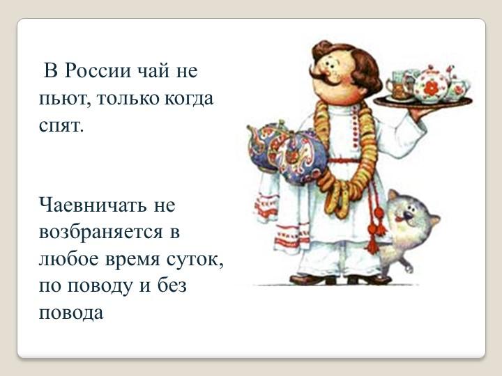 В России чай не пьют, только когда спят. Чаевничать не возбраняется в любо...