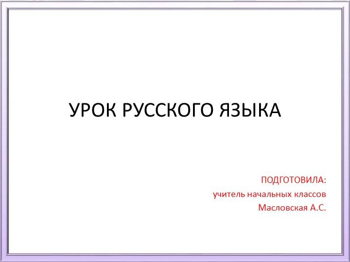 УРОК РУССКОГО ЯЗЫКА ПОДГОТОВИЛА:учитель начальных классовМасловская А.С.