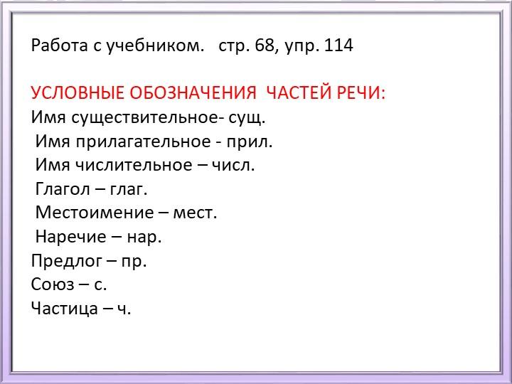Работа с учебником.   стр. 68, упр. 114УСЛОВНЫЕ ОБОЗНАЧЕНИЯ  ЧАСТЕЙ РЕЧИ:И...