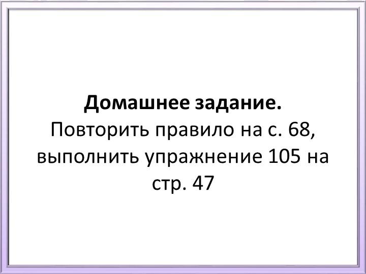 Домашнее задание. Повторить правило на с. 68, выполнить упражнение 105 на ст...