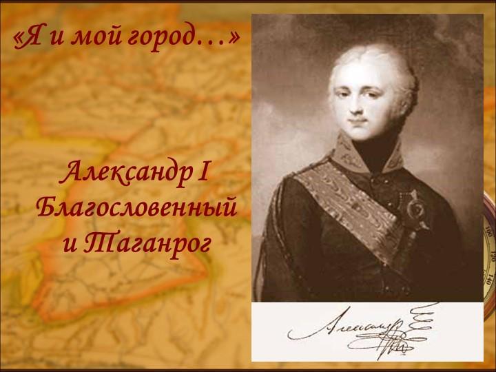Александр I Благословенный и Таганрог«Я и мой город…»