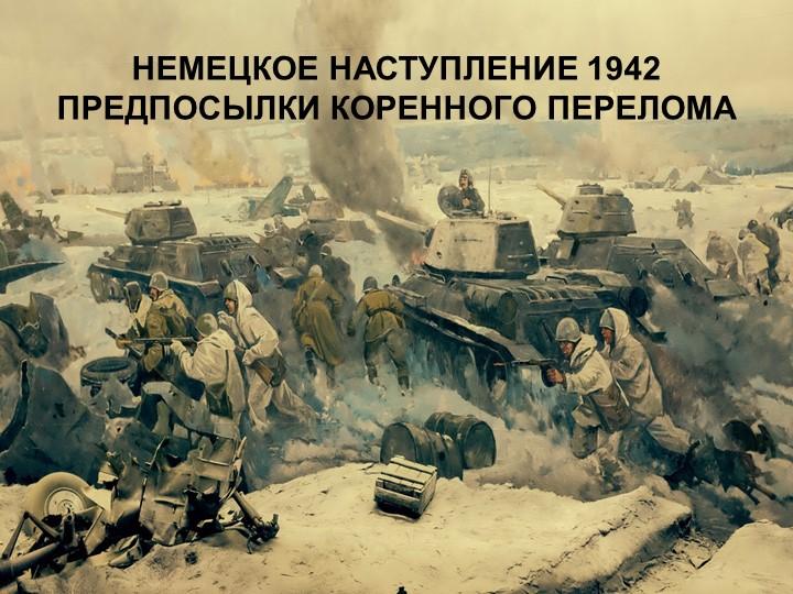 НЕМЕЦКОЕ НАСТУПЛЕНИЕ 1942ПРЕДПОСЫЛКИ КОРЕННОГО ПЕРЕЛОМА