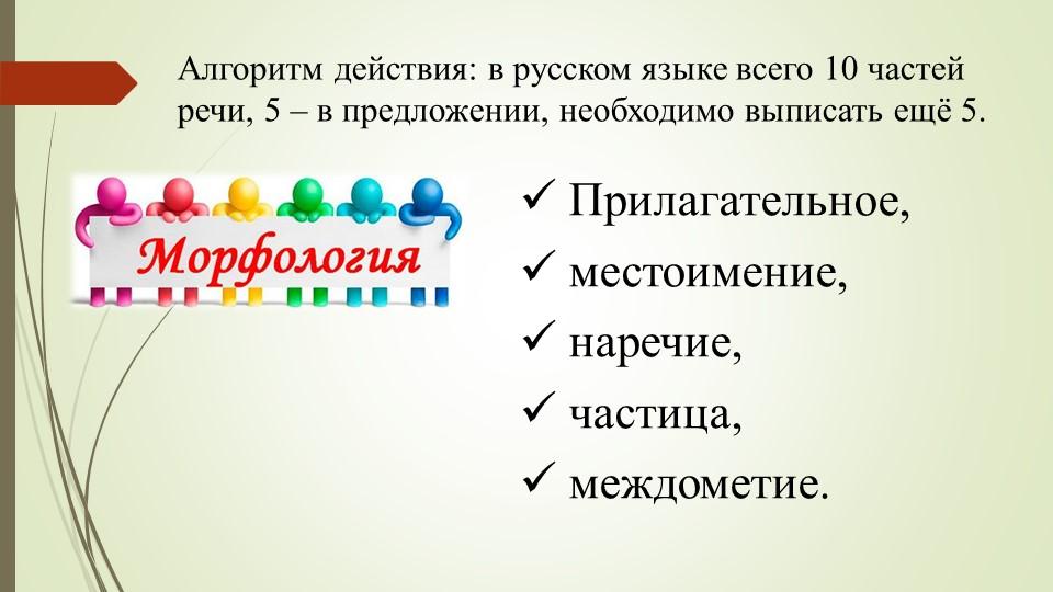 Алгоритм действия: в русском языке всего 10 частей речи, 5 – в предложении, н...