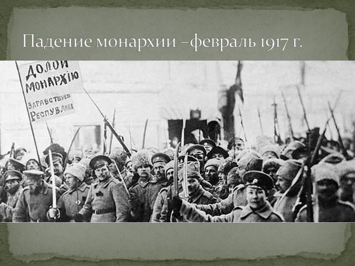 Падение монархии –февраль 1917 г.