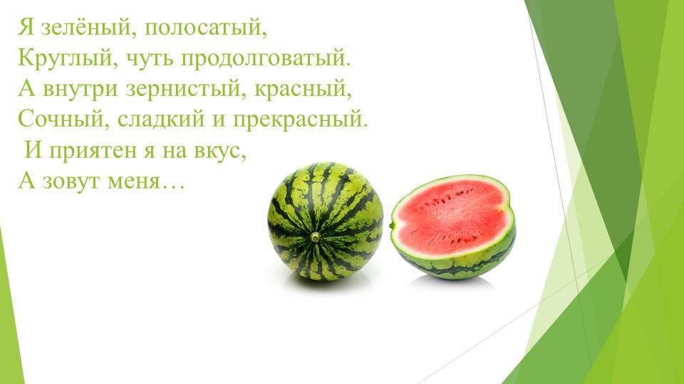Я зелёный, полосатый, Круглый, чуть продолговатый. А внутри зернистый, крас...