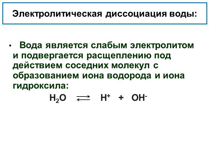 Электролитическая диссоциация воды:   Вода является слабым электролитом и под...