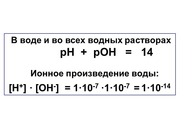 В воде и во всех водных растворах               рН  +  рОН   =   14...