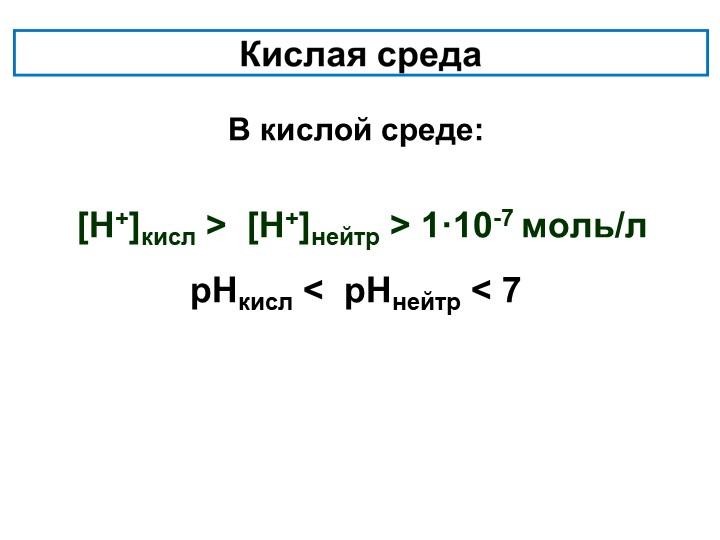 В кислой среде:   [Н+]кисл >  [Н+]нейтр > 1·10-7 моль/л...