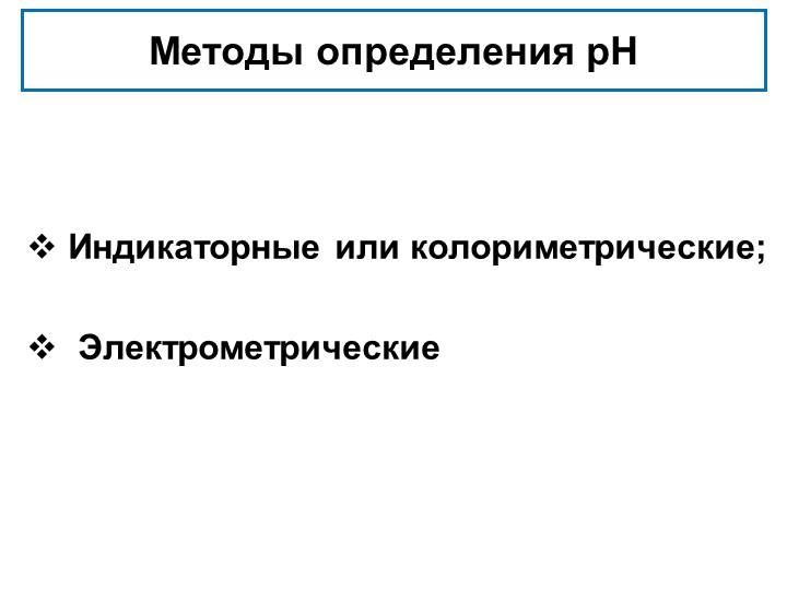 Методы определения рН Индикаторные или колориметрические;  Электрометрическ...