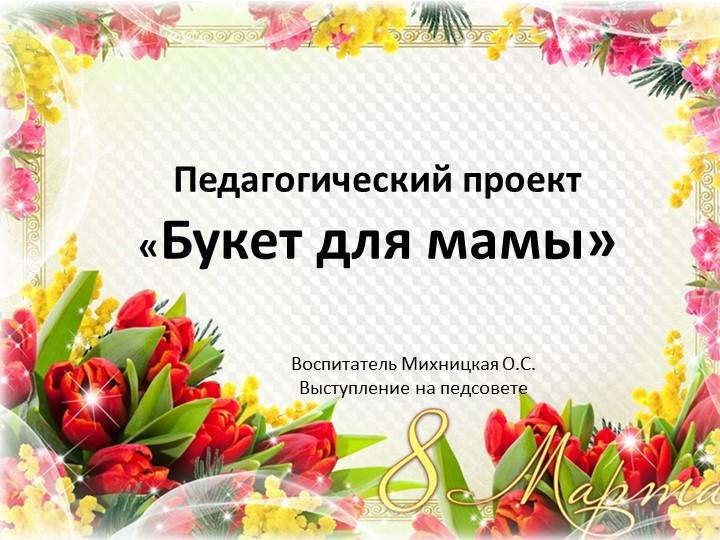 Педагогический проект «Букет для мамы»Воспитатель Михницкая О.С.Выступление...