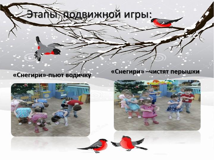 Этапы  подвижной игры:«Снегири»-пьют водичку«Снегири» –чистят перышки