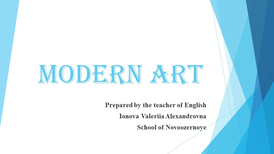 Modern ArtPrepared by the teacher of English Ionova Valeriia Alexandrovna S...