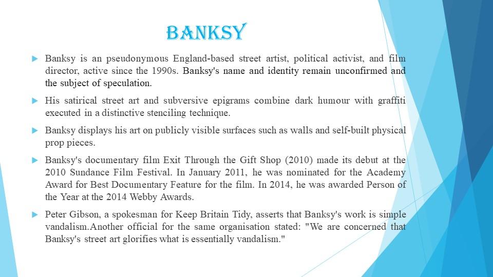 BanksyBanksy is an pseudonymous England-based street artist, political activ...