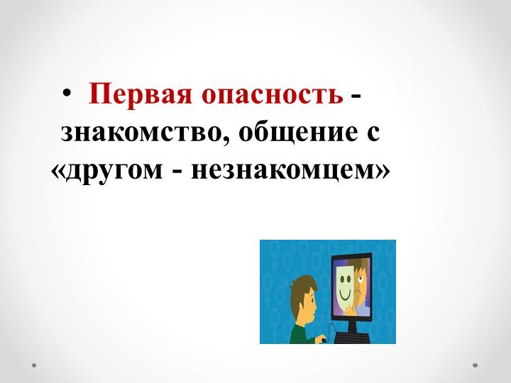 Первая опасность - знакомство, общение с  «другом - незнакомцем»