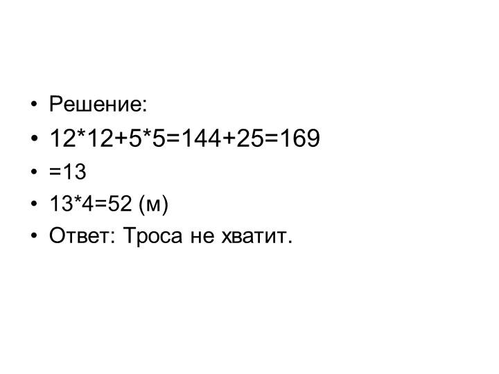Решение:12*12+5*5=144+25=169 =13 13*4=52 (м) Ответ: Троса не хватит.