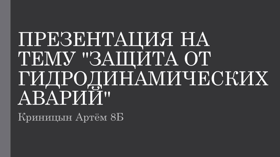 """ПРЕЗЕНТАЦИЯ НА ТЕМУ """"ЗАЩИТА ОТ ГИДРОДИНАМИЧЕСКИХ АВАРИЙ""""Криницын Артём 8Б"""