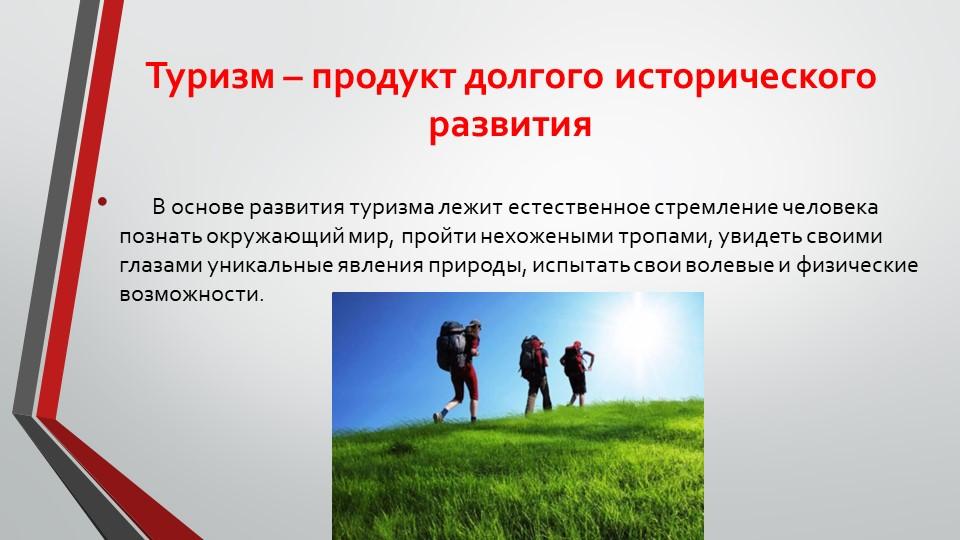Туризм – продукт долгого исторического развития       В основе развития тури...