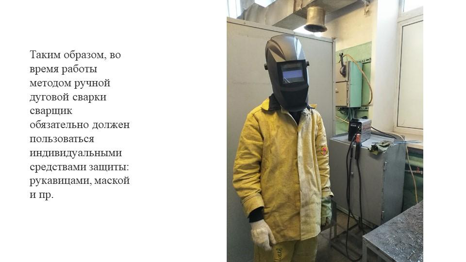 Таким образом, во время работы методом ручной дуговой сварки сварщик обязател...