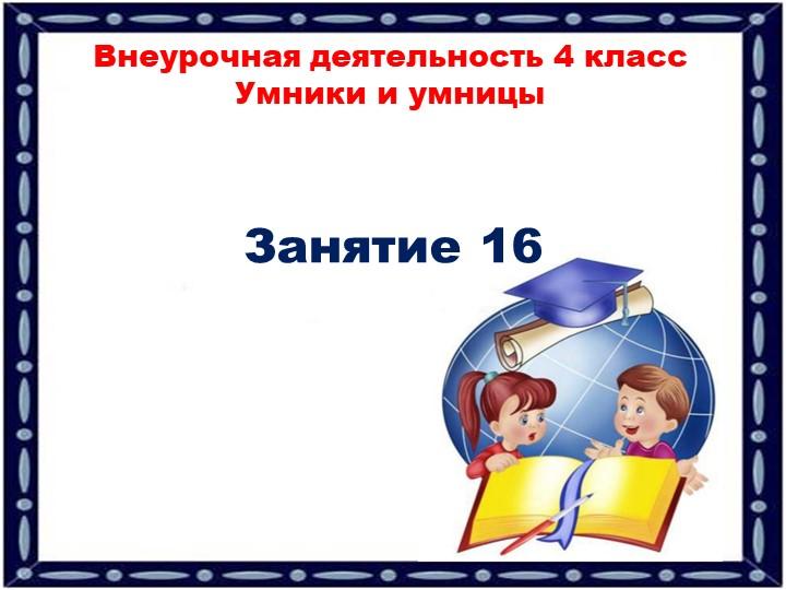 Занятие 16Внеурочная деятельность 4 классУмники и умницы