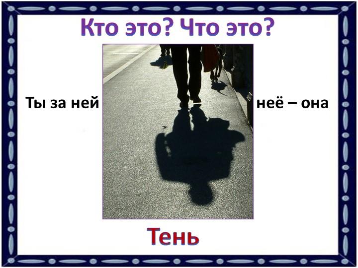 Кто это? Что это?Ты за ней – она от тебя, ты от неё – она за тобой.Тень