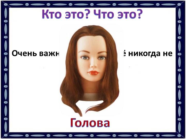 Кто это? Что это?Очень важная часть тела, её никогда не надо терять.Голова