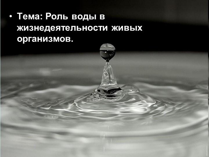 Тема: Роль воды в жизнедеятельности живых организмов.