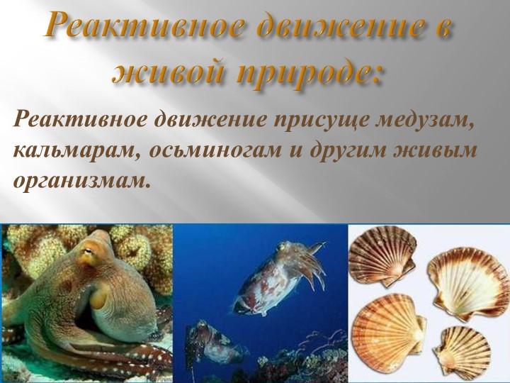 Реактивное движение в живой природе:Реактивное движение присуще медузам, каль...