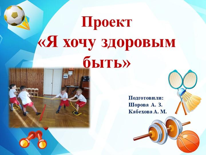 Проект «Я хочу здоровым быть»Подготовили: Шорова А. З.Кабехова А. М.