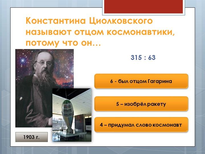 Константина Циолковского называют отцом космонавтики, потому что он…315 : 636...