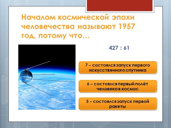 Началом космической эпохи человечества называют 1957 год, потому что…427 : 61...
