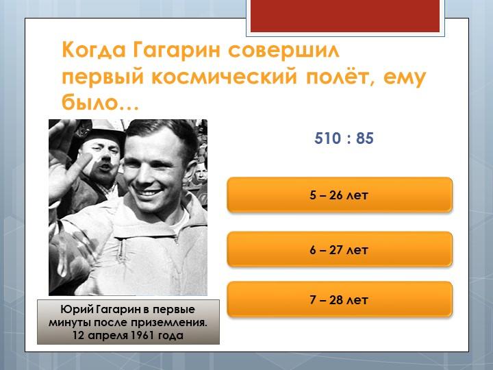 Когда Гагарин совершил первый космический полёт, ему было…510 : 855 – 26 лет6...