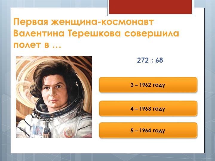 Первая женщина-космонавт Валентина Терешкова совершила полет в …272 : 683 – 1...
