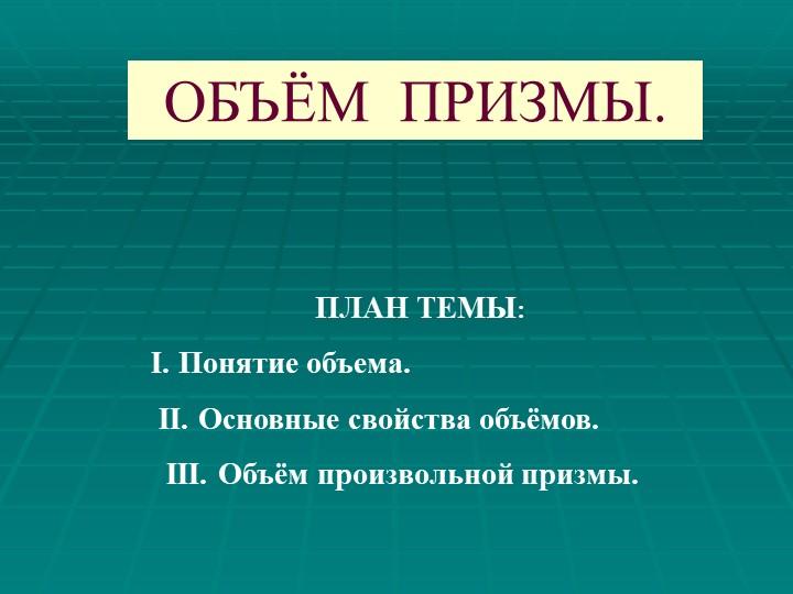 ОБЪЁМ  ПРИЗМЫ.ПЛАН ТЕМЫ:I. Понятие объема. II. Основные свойства объёмов....