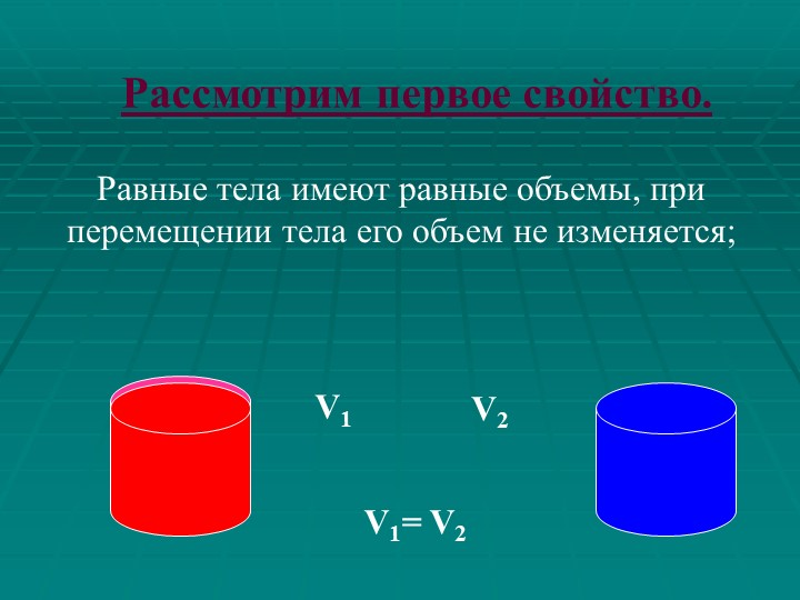 Равные тела имеют равные объемы, при перемещении тела его объем не изменяется...