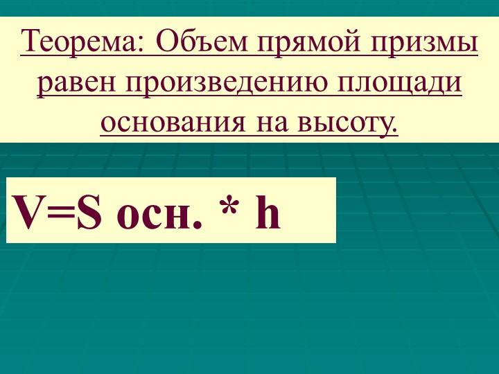 Теорема: Объем прямой призмы равен произведению площади основания на высоту.V...