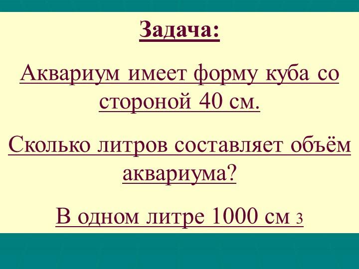 Задача: Аквариум имеет форму куба со стороной 40 см. Сколько литров составл...