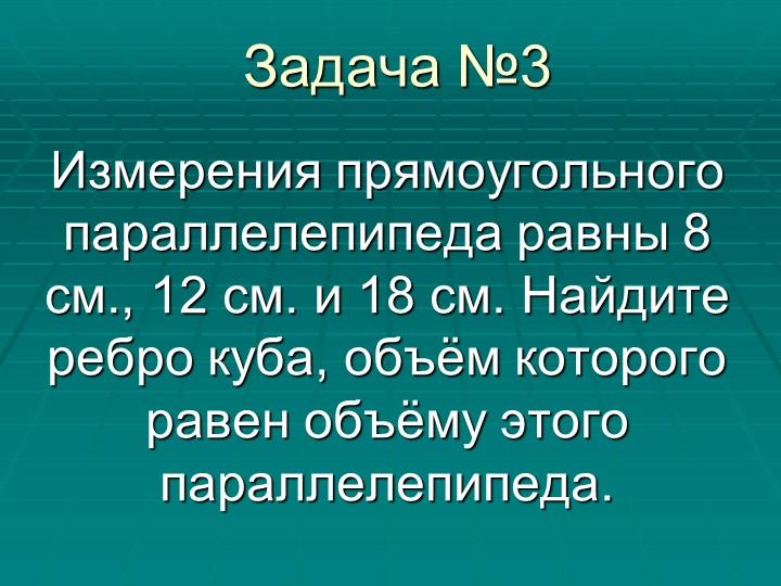 Задача №3Измерения прямоугольного параллелепипеда равны 8 см., 12 см. и 18 см...