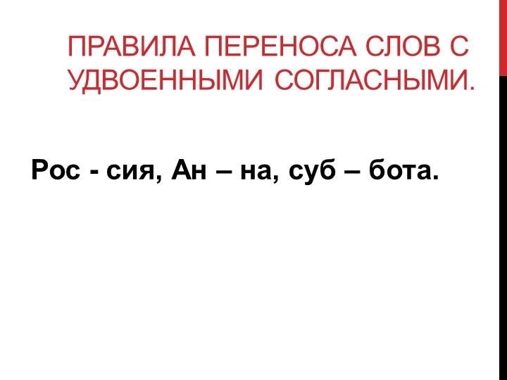Правила переноса слов с  удвоенными согласными.Рос - сия, Ан – на, суб – бо...