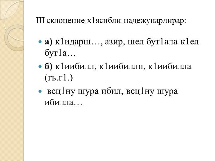 III склонение х1ясибли падежунардирар: а) к1идарш…, азир, шел бут1ала к1ел...
