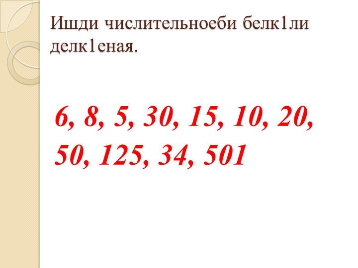 Ишди числительноеби белк1ли делк1еная.6, 8, 5, 30, 15, 10, 20, 50, 125, 34,...