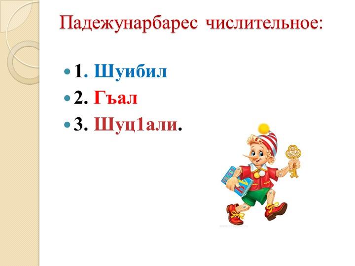 Падежунарбарес числительное:1. Шуибил2. Гъал3. Шуц1али.