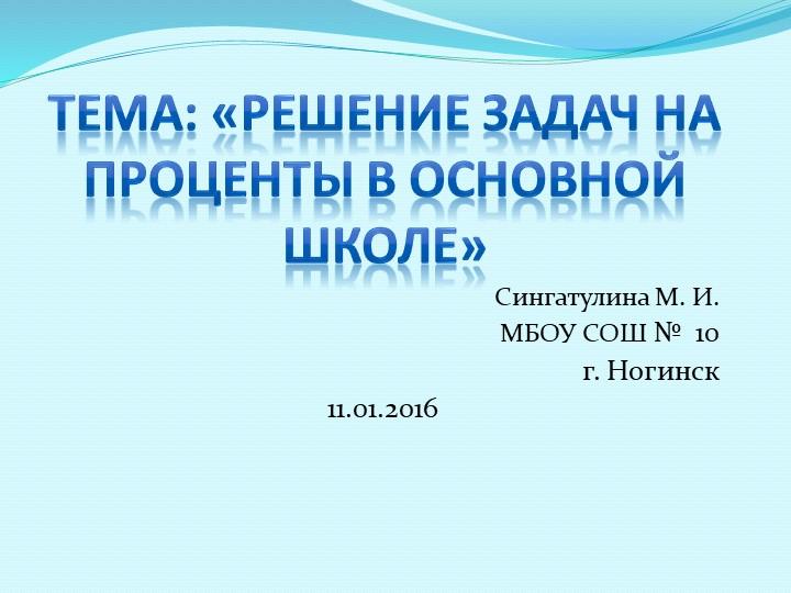 Тема: «Решение задач на проценты в основной школе» Сингатулина М. И. МБОУ СО...