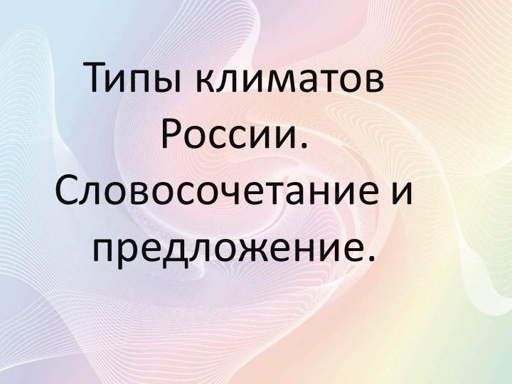 Типы климатов России. Словосочетание и предложение.
